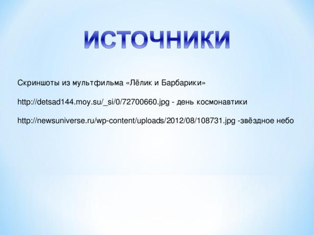 Скриншоты из мультфильма «Лёлик и Барбарики» http://detsad144.moy.su/_si/0/72700660.jpg - день космонавтики http://newsuniverse.ru/wp-content/uploads/2012/08/108731.jpg -звёздное небо