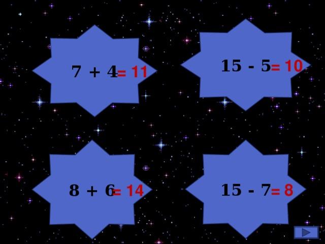 15 - 5 7 + 4 7+4  = 10 = 11 8 + 6 15 - 7 = 8  = 14 2