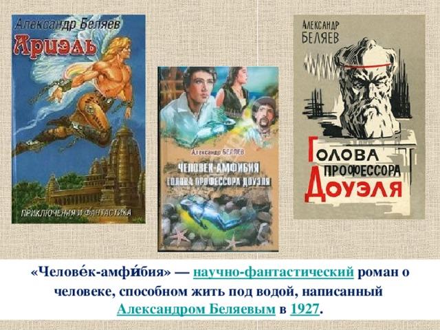 «Челове́к-амфи́бия»— научно-фантастический роман о человеке, способном жить под водой, написанный Александром Беляевым в 1927 .