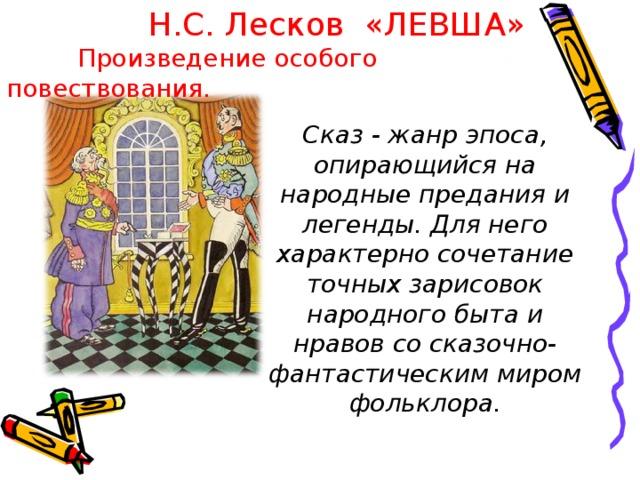Н.С. Лесков «ЛЕВША»  Произведение особого повествования. Сказ - жанр эпоса, опирающийся на народные предания и легенды. Для него характерно сочетание точных зарисовок народного быта и нравов со сказочно-фантастическим миром фольклора.