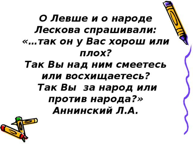 О Левше и о народе Лескова спрашивали: «…так он у Вас хорош или плох? Так Вы над ним смеетесь или восхищаетесь?  Так Вы за народ или против народа?» Аннинский Л.А.