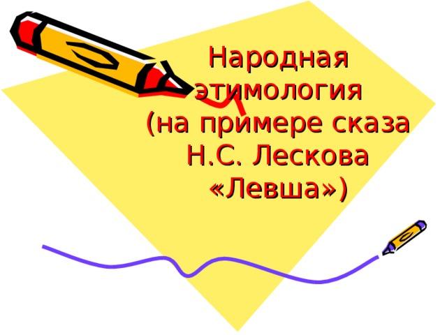 Народная этимология  (на примере сказа Н.С. Лескова «Левша»)