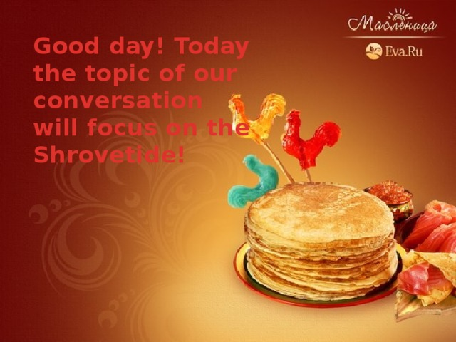 Good day! Today the topic of our conversation will focus on the Shrovetide!