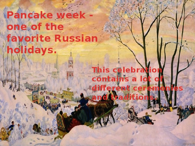 Pancake week - one of the favorite Russian holidays. This celebration contains a lot of different ceremonies and traditions.