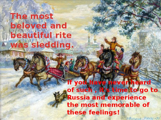 The most beloved and beautiful rite was sledding. If you have never heard of such , it's time to go to Russia and experience the most memorable of these feelings!