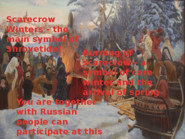 Scarecrow Winters - the main symbol of Shrovetide! Burning of scarecrow - a symbol of care winter and the arrival of spring You are together with Russian people can participate at this event