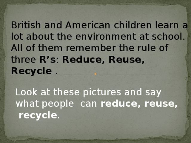British and American children learn a lot about the environment at school. All of them remember the rule of three R's : Reduce, Reuse, Recycle . Look at these pictures and say what people can reduce, reuse, recycle .
