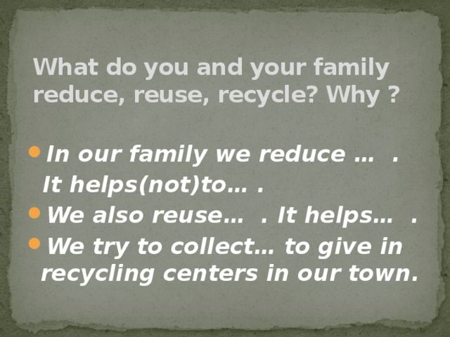 What do you and your family reduce, reuse, recycle? Why ? In our family we reduce … .  It helps(not)to… .