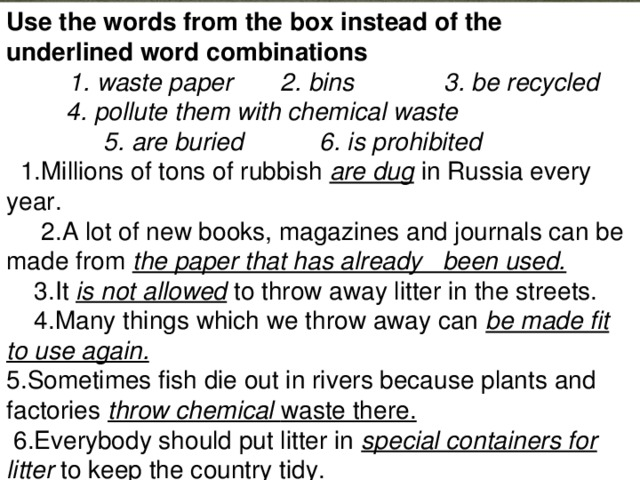 Use the words from the box instead of the  underlined word combinations  1. waste paper 2. bins 3. be recycled    4. pollute them with chemical waste  5. are buried 6. is prohibited  1.Millions of tons of rubbish are dug  in Russia every year.   2.A lot of new books, magazines and journals can be made from the paper that has already been used.  3.It is not allowed  to throw away litter in the streets.  4.Many things which we throw away can be made fit to use again. 5.Sometimes fish die out in rivers because plants and factories throw chemical waste there.  6.Everybody should put litter in special containers for litter  to keep the country tidy.