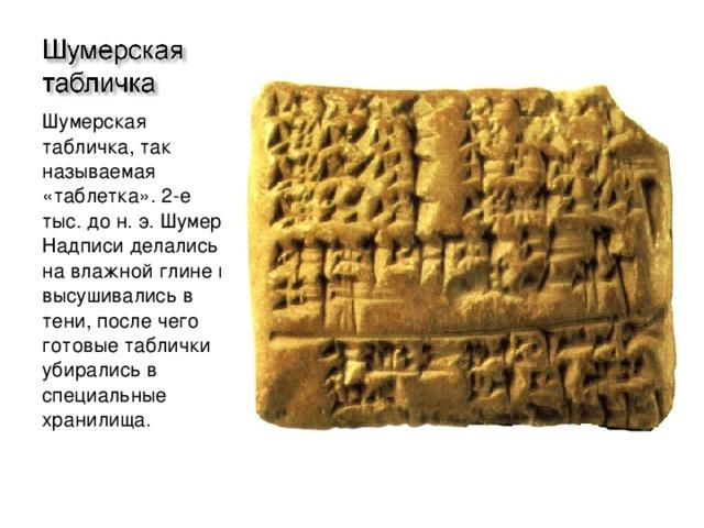 Шумерская табличка, так называемая «таблетка». 2-е тыс. до н. э. Шумер. Надписи делались на влажной глине и высушивались в тени, после чего готовые таблички убирались в специальные хранилища.