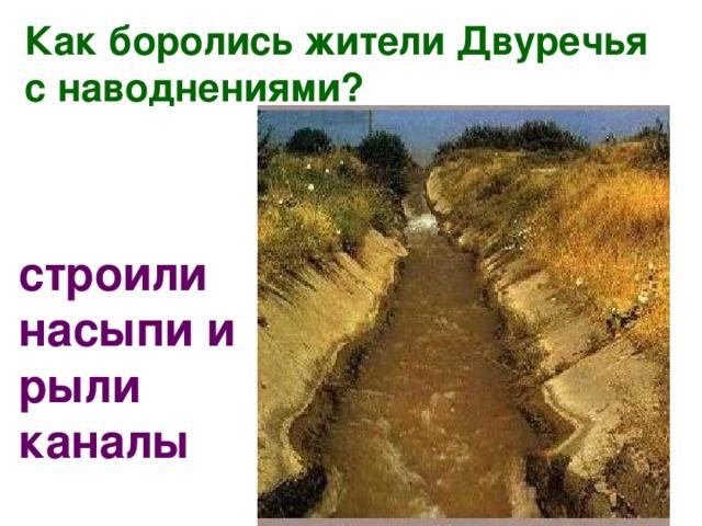 Как боролись жители Двуречья с наводнениями? строили насыпи и рыли каналы