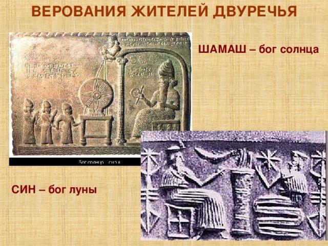 ВЕРОВАНИЯ ЖИТЕЛЕЙ ДВУРЕЧЬЯ ШАМАШ – бог солнца СИН – бог луны