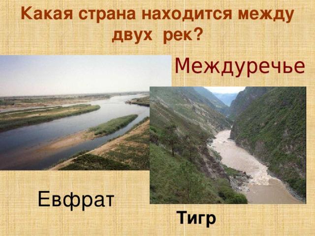 Какая страна находится между двух рек? Евфрат Тигр