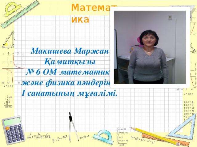 Макишева Маржан Қамитқызы  № 6 ОМ математика және физика пәндерінің I санатының мұғалімі.