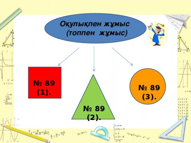 Оқулықпен жұмыс  (топпен жұмыс) № 89 (1). № 89 (3). № 89 (2).