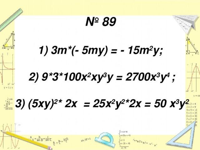 № 89   1) 3m*(- 5my) = - 15m 2 y;   2) 9*3*100x 2 xy 3 y = 2700x 3 y 4 ;   3) (5ху) 2 * 2х = 25х 2 у 2 *2х = 50 х 3 у 2