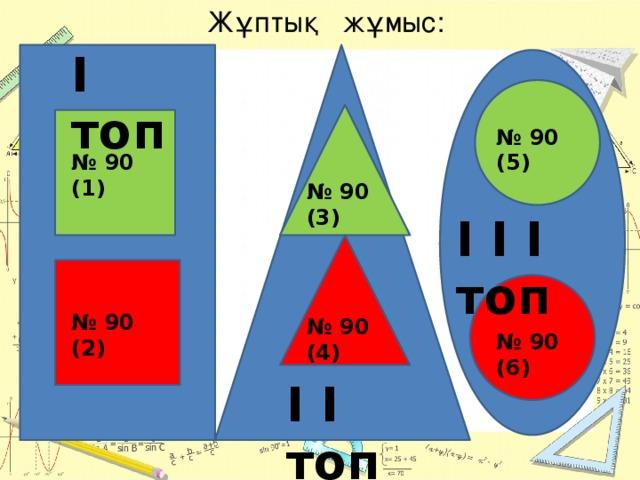 Жұптық жұмыс: I топ № 90 (5) № 90 (1) № 90 (3) I I I топ № 90 (2) № 90 (4) № 90 (6) I I топ
