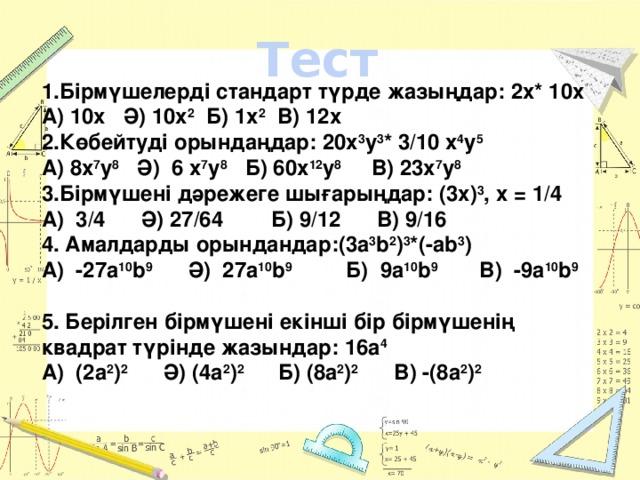 Тест 1.Бірмүшелерді стандарт түрде жазыңдар: 2х* 10х А) 10х Ә) 10х 2 Б) 1х 2 В) 12х 2.Көбейтуді орындаңдар: 20х 3 у 3 * 3/10 х 4 у 5 А) 8х 7 у 8 Ә) 6 х 7 у 8 Б) 60х 12 у 8 В) 23х 7 у 8  3.Бірмүшені дәрежеге шығарыңдар: (3х) 3 , х = 1/4 А) 3/4 Ә) 27/64 Б) 9/12 В) 9/16 4. Амалдарды орындандар:(3a 3 b 2 ) 3 *(-ab 3 ) А) -27a 10 b 9 Ә) 27a 10 b 9 Б) 9a 10 b 9 В) -9a 10 b 9  5. Берілген бірмүшені екінші бір бірмүшенің квадрат түрінде жазындар: 16a 4 А) (2a 2 ) 2 Ә) (4a 2 ) 2 Б) (8a 2 ) 2 В) -(8a 2 ) 2