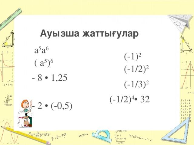 а 5 а 6  ( а 5 ) 6  (-1) 2 - 8 • 1,25  (-1/2) 2 - 2 • (-0,5)  (-1/3) 2  (-1/2) 4 • 32  Ауызша жаттығулар