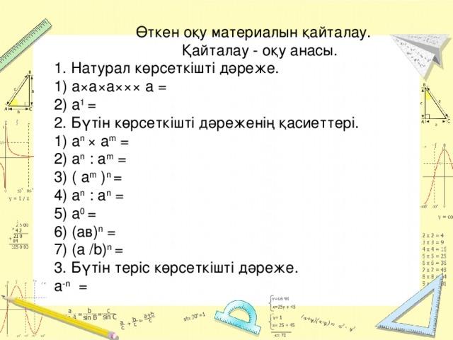 Өткен оқу материалын қайталау.  Қайталау - оқу анасы. 1. Натурал көрсеткішті дәреже.  1) а×а×а××× а =  2) а 1 =  2. Бүтін көрсеткішті дәреженің қасиеттері.  1) а n × а m =  2) а n : а m = 3) ( а m ) n = 4) а n : а n =  5) а 0 =  6) (ав) n =  7) (a /b) n =  3. Бүтін теріс көрсеткішті дәреже.  а -n =