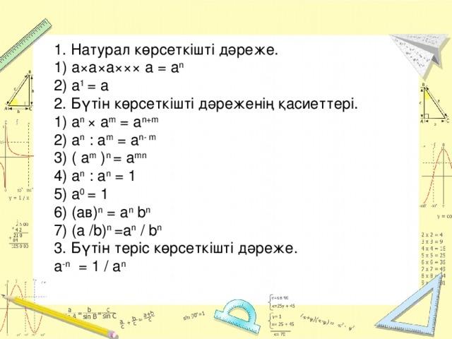 1. Натурал көрсеткішті дәреже.  1) а×а×а××× а = а n  2) а 1 = a  2. Бүтін көрсеткішті дәреженің қасиеттері.  1) а n × а m = a n+m   2) а n : а m = a n- m 3) ( а m ) n = a mn 4) а n : а n = 1  5) а 0 = 1  6) (ав) n = а n b n  7) (a /b) n =а n / b n  3. Бүтін теріс көрсеткішті дәреже.  а -n = 1 / а n