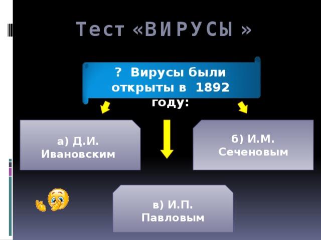 Тест «ВИРУСЫ» ? Вирусы были открыты в 1892 году: а) Д.И. Ивановским б) И.М. Сеченовым в) И.П. Павловым