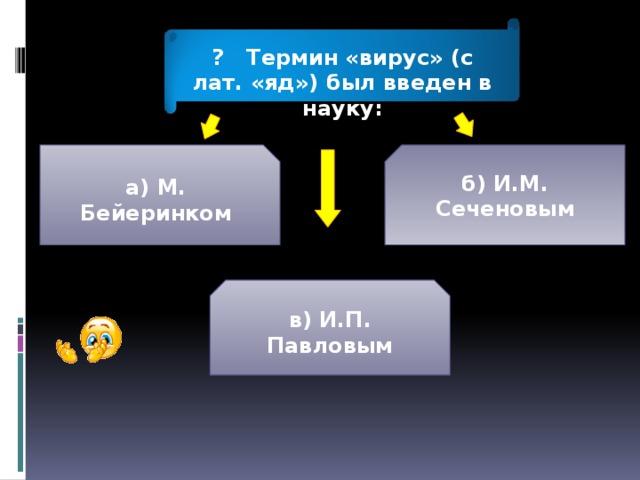 ? Термин «вирус» (с лат. «яд») был введен в науку: а) М. Бейеринком б) И.М. Сеченовым в) И.П. Павловым