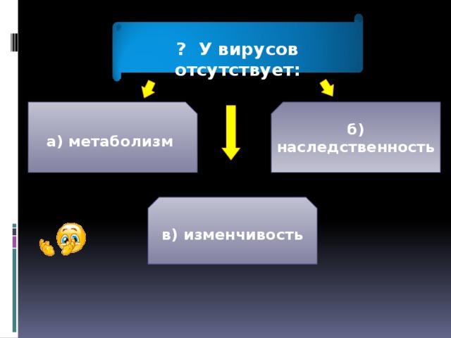 ? У вирусов отсутствует: а) метаболизм б) наследственность в) изменчивость