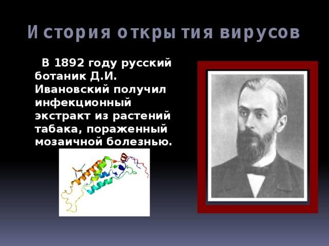 История открытия вирусов  В 1892 году русский ботаник Д.И. Ивановский получил инфекционный экстракт из растений табака, пораженный мозаичной болезнью.