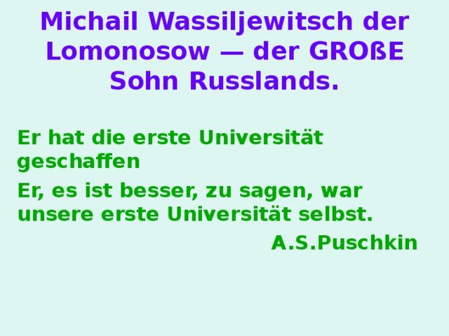 Michail Wassiljewitsch der Lomonosow — der GROßE Sohn Russlands . Er hat die erste Universität geschaffen Er, es ist besser, zu sagen, war unsere erste Universität selbst. A.S.Puschkin