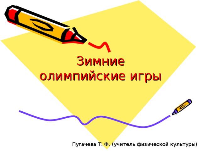 Зимние олимпийские игры Пугачева Т. Ф. (учитель физической культуры)