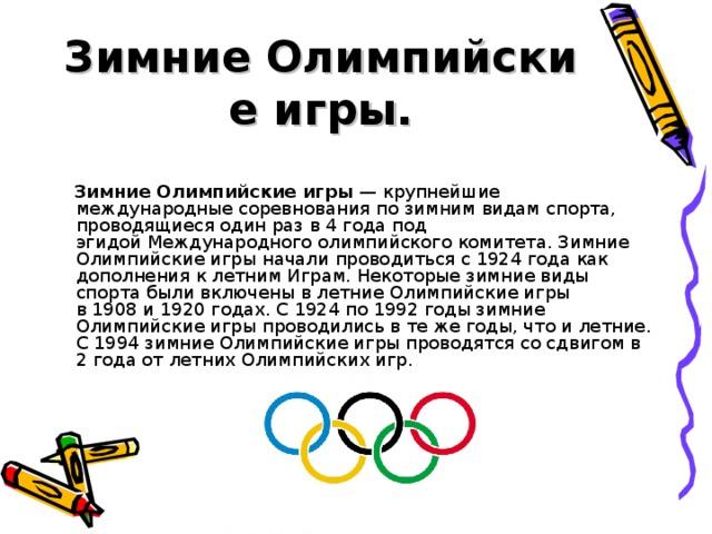 ЗимниеОлимпийские игры.  ЗимниеОлимпийские игры — крупнейшие международные соревнования по зимним видам спорта, проводящиеся один раз в 4 года под эгидойМеждународного олимпийского комитета. Зимние Олимпийские игры начали проводиться с1924годакак дополнения к летним Играм. Некоторые зимние виды спорта были включены в летние Олимпийские игры в1908и1920годах. С1924по1992годызимние Олимпийские игры проводились в те же годы, что и летние. С1994зимние Олимпийские игры проводятся со сдвигом в 2 года от летних Олимпийских игр.