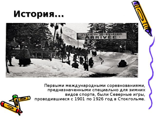 История...    Первыми международными соревнованиями, предназначенными специально для зимних видов спорта, былиСеверные игры, проводившиеся с 1901 по 1926 год вСтокгольме.