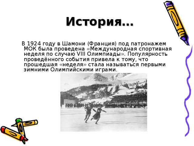 История…  В 1924 году вШамони(Франция) под патронажем МОК была проведена «Международная спортивная неделя по случаю VIII Олимпиады». Популярность проведённого события привела к тому, что прошедшая «неделя» стала называтьсяпервыми зимними Олимпийскими играми.