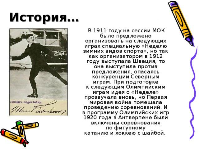 История…  В 1911 году на сессии МОК было предложено организовать на следующих играх специальную «Неделю зимних видов спорта», но так как организатором в 1912 году выступала Швеция, то она выступила против предложения, опасаясь конкуренции Северным играм. При подготовке кследующим Олимпийским играмидея о «Неделе» прозвучала вновь, ноПервая мировая войнапомешала проведению соревнований. И в программу Олимпийских игр 1920 года в Антверпене были включены соревнования пофигурному катаниюихоккею с шайбой.