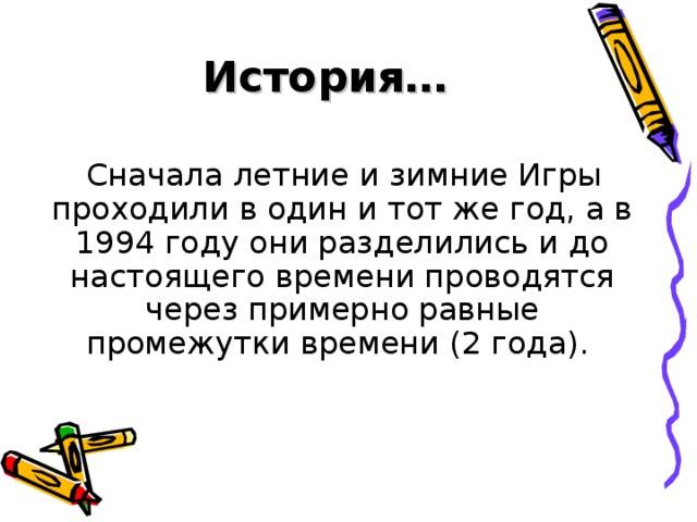 История…  Сначала летние и зимние Игры проходили в один и тот же год, а в 1994 году они разделились и до настоящего времени проводятся через примерно равные промежутки времени (2 года).