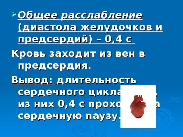 Общее расслабление (диастола желудочков и предсердий) – 0,4 с Кровь заходит из вен в предсердия. Вывод: