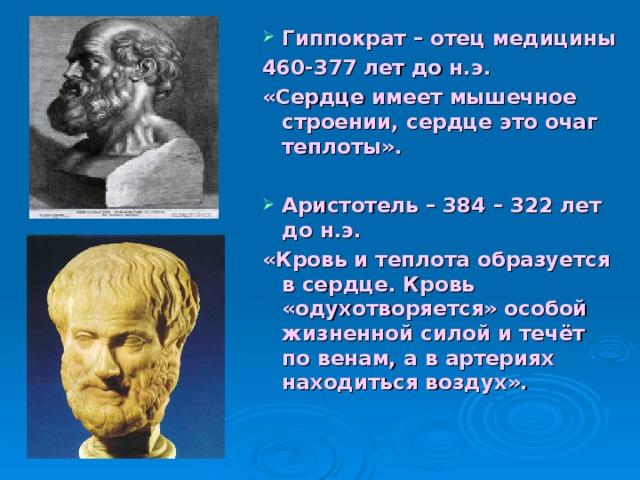 Гиппократ – отец медицины 460-377 лет до н.э. «Сердце имеет мышечное строении, сердце это очаг теплоты».  Аристотель – 384 – 322 лет до н.э.