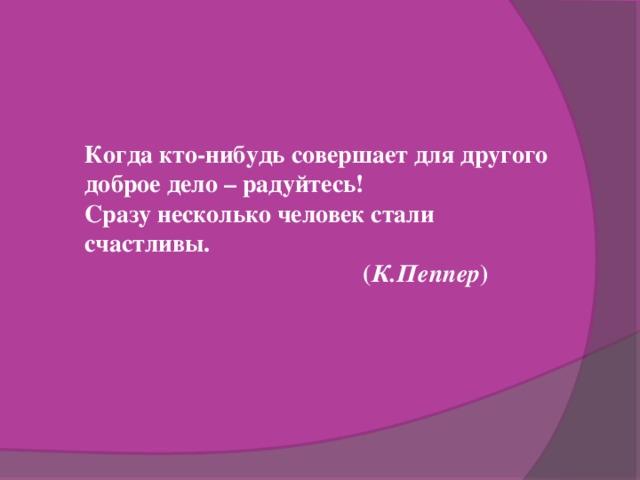 Когда кто-нибудь совершает для другого доброе дело – радуйтесь! Сразу несколько человек стали счастливы.  ( К.Пеппер )