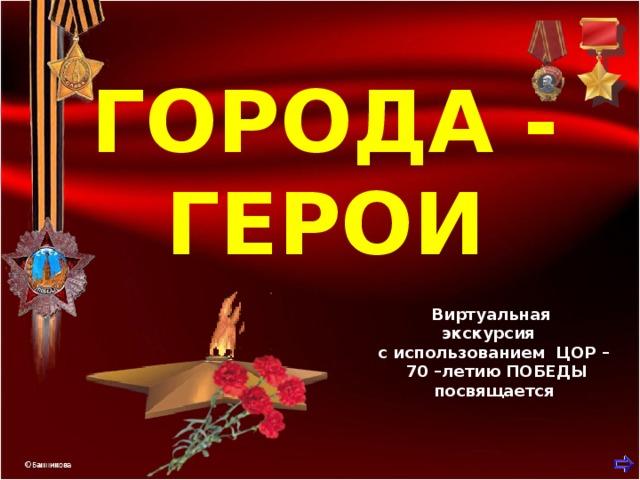 ГОРОДА - ГЕРОИ  Виртуальная экскурсия с использованием ЦОР –  70 –летию ПОБЕДЫ посвящается