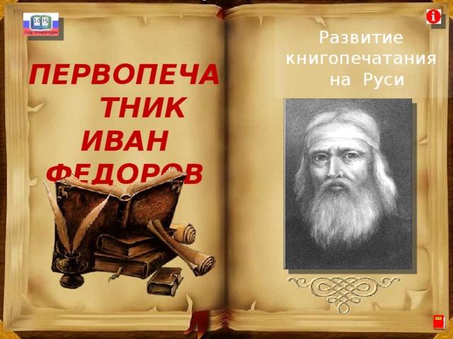 Развитие книгопечатания  на Руси ПЕРВОПЕЧАТНИК  ИВАН ФЕДОРОВ
