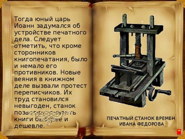 Тогда юный царь Иоанн задумался об устройстве печатного дела. Следует отметить, что кроме сторонников книгопечатания, было и немало его противников. Новые веяния в книжном деле вызвали протест переписчиков. Их труд становился невыгоден, станок позволял печатать книги быстрее и дешевле. ПЕЧАТНЫЙ СТАНОК ВРЕМЕН ИВАНА ФЕДОРОВА