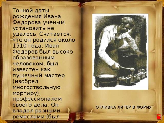 Точной даты рождения Ивана Федорова ученым установить не удалось. Считается, что он родился около 1510 года. Иван Федоров был высоко образованным человеком, был известен как пушечный мастер (изобрел многоствольную мортиру), профессионалом своего дела. Он владел разными ремеслами (был переплетчиком, переписчиком, столяром, пушечным мастером — изобрел многоствольную мортиру). ОТЛИВКА ЛИТЕР В ФОРМУ