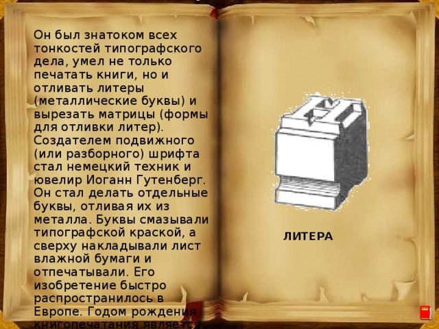 Он был знатоком всех тонкостей типографского дела, умел не только печатать книги, но и отливать литеры (металлические буквы) и вырезать матрицы (формы для отливки литер). Создателем подвижного (или разборного) шрифта стал немецкий техник и ювелир Иоганн Гутенберг. Он стал делать отдельные буквы, отливая их из металла. Буквы смазывали типографской краской, а сверху накладывали лист влажной бумаги и отпечатывали. Его изобретение быстро распространилось в Европе. Годом рождения книгопечатания является 1445 год. ЛИТЕРА
