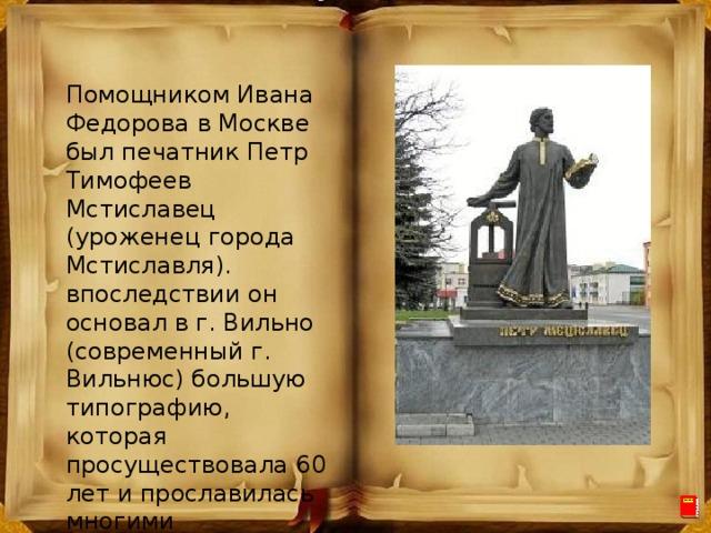 Помощником Ивана Федорова в Москве был печатник Петр Тимофеев Мстиславец (уроженец города Мстиславля). впоследствии он основал в г. Вильно (современный г. Вильнюс) большую типографию, которая просуществовала 60 лет и прославилась многими замечательными изданиями.