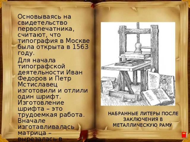 Основываясь на свидетельство первопечатника, считают, что типография в Москве была открыта в 1563 году. Для начала типографской деятельности Иван Федоров и Петр Мстиславец изготовили и отлили один шрифт. Изготовление шрифта – это трудоемкая работа. Вначале изготавливалась матрица – вырезалась в твердом металле выпуклая форма для каждой буквы. НАБРАННЫЕ ЛИТЕРЫ ПОСЛЕ ЗАКЛЮЧЕНИЯ В МЕТАЛЛИЧЕСКУЮ РАМУ