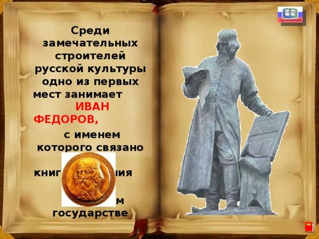 Среди замечательных строителей русской культуры одно из первых мест занимает ИВАН ФЕДОРОВ,  с именем которого связано начало книгопечатания  в русском государстве