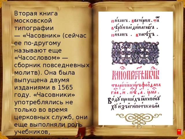 Вторая книга московской типографии —«Часовник» (сейчас ее по-другому называют еще «Часословом» — сборник повседневных молитв). Она была выпущена двумя изданиями в 1565 году. «Часовники» употреблялись не только во время церковных служб, они еще выполняли роль учебников, используясь для обучения грамоте. Это была книга небольшого формата, ее можно было положить в карман и носить с собой.
