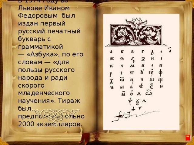 В 1574 году во Львове Иваном Федоровым был издан первый русский печатный букварь с грамматикой —«Азбука», по его словам — «для пользы русского народа и ради скорого младенческого научения». Тираж был предположительно 2000 экземпляров.
