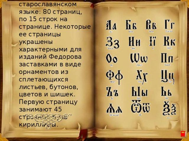 Написана книга на старославянском языке: 80 страниц, по 15 строк на странице. Некоторые ее страницы украшены характерными для изданий Федорова заставками в виде орнаментов из сплетающихся листьев, бутонов, цветов и шишек. Первую страницу занимают 45 строчных букв кириллицы.